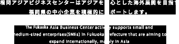 福岡アジアビジネスセンターはアジアを中心とした海外展開を目指す福岡県の中小企業を積極的にサポートします。